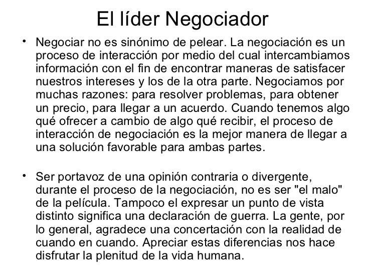 El líder Negociador <ul><li>Negociar no es sinónimo de pelear. La negociación es un proceso de interacción por medio del c...