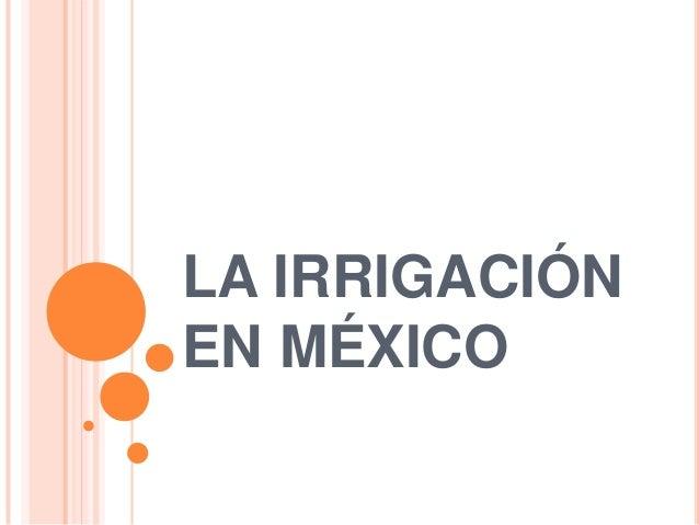 LA IRRIGACIÓN EN MÉXICO