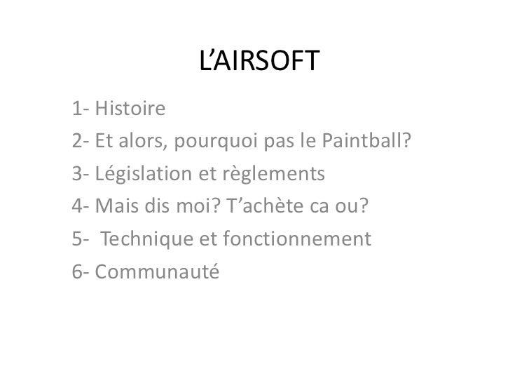 L'AIRSOFT1- Histoire2- Et alors, pourquoi pas le Paintball?3- Législation et règlements4- Mais dis moi? T'achète ca ou?5- ...