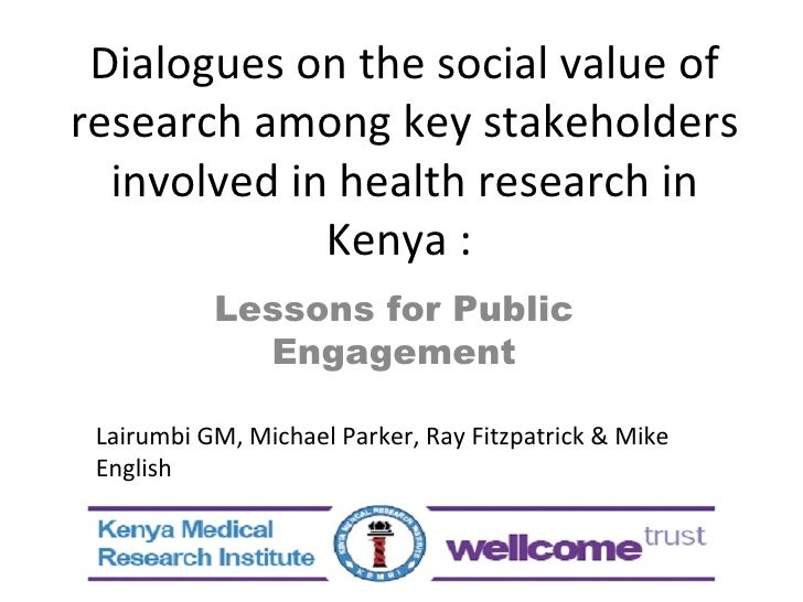 Dialogues on the social value of research among key stakeholders involved in health research in Kenya :  Lessons for Publi...