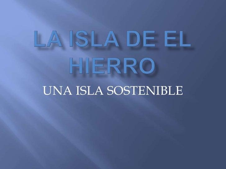 LA ISLA DE EL HIERRO<br />UNA ISLA SOSTENIBLE<br />
