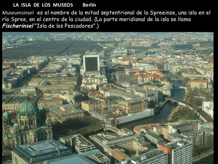 LA  ISLA  DE  LOS  MUSEOS  Berlín Museumsinsel  es el nombre de la mitad septentrional de la Spreeinse, una isla en el río...