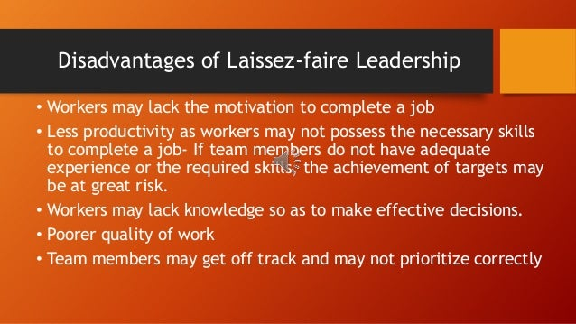 laissez faire leadership Laissez-faire leadership (also known as delegative leadership) is a rather relaxed leadership style, giving complete decision-making control to the staff it is up to them to manage their workload, while the leaders neither get in the way.