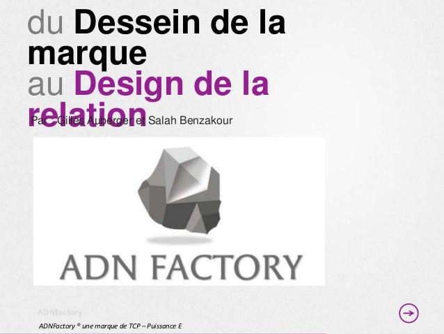 du Dessein de lamarqueau Design de larelationPar : Gilles Auberger et Salah Benzakour ADNfactory ADNFactory ® une marque d...