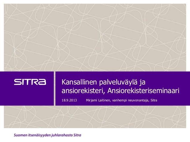 Kansallinen palveluväylä ja ansiorekisteri, Ansiorekisteriseminaari 18.9.2013 Mirjami Laitinen, vanhempi neuvonantaja, Sit...