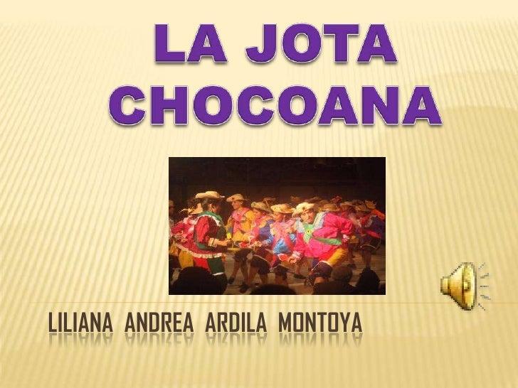 LA JOTA CHOCOANA<br />Liliana  Andrea  ardila  Montoya<br />