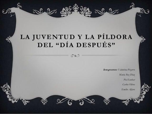 """LA JUVENTUD Y LA PÍLDORADEL """"DÍA DESPUÉS""""Integrantes: Valentina PizarroMaría Paz DíazPía EscobarCarlos OlivosEmilio Alfaro"""