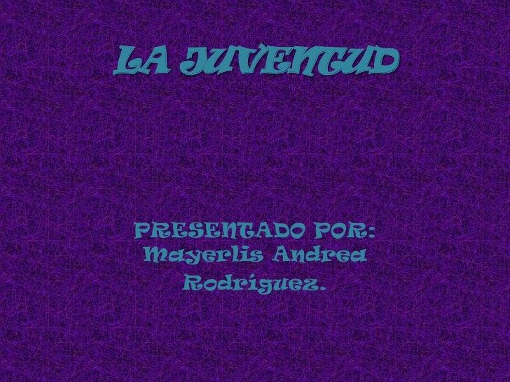 LA JUVENTUD<br />PRESENTADO POR: Mayerlis Andrea<br />Rodríguez.  <br />