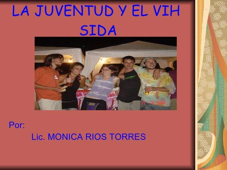 LA JUVENTUD Y EL VIH  SIDA <ul><li>Por: </li></ul><ul><li>Lic. MONICA RIOS TORRES </li></ul>