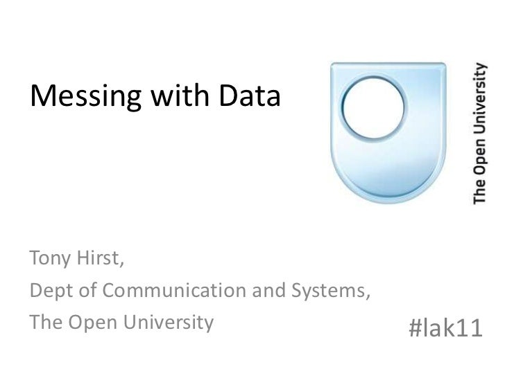 Messing with Data<br />Tony Hirst,<br />Dept of Communication and Systems,<br />The Open University<br />#lak11<br />