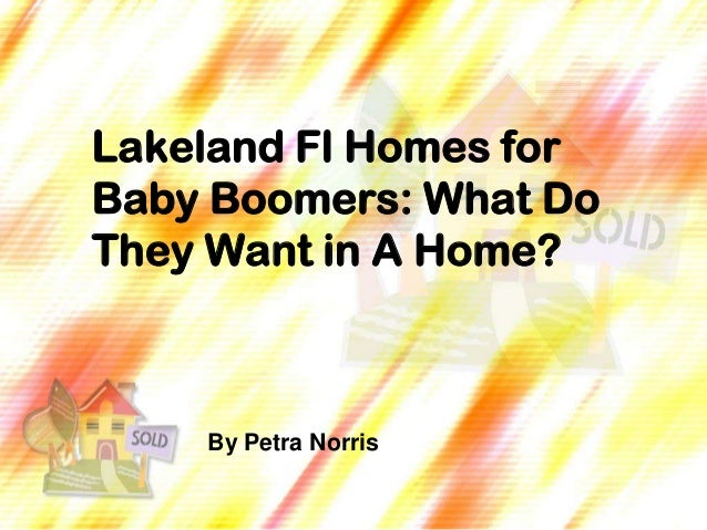 Lakeland Fl Homes forBaby Boomers: What DoThey Want in A Home?    By Petra Norris