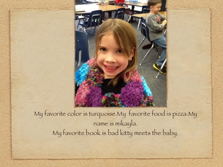 My favorite color is turquoise.My favorite food is pizza.My                     name is mikayla.!      My favorite book is...