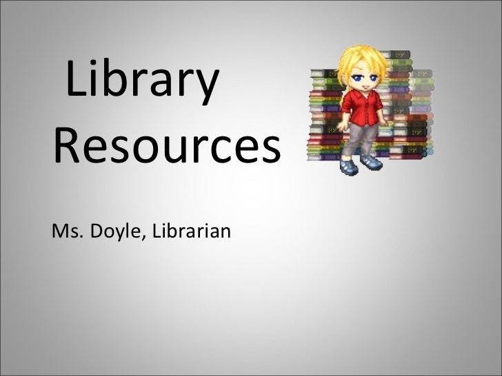 Library Resources Ms. Doyle, Librarian