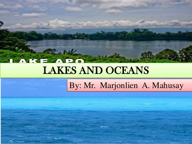 LAKES AND OCEANS By: Mr. Marjonlien A. Mahusay