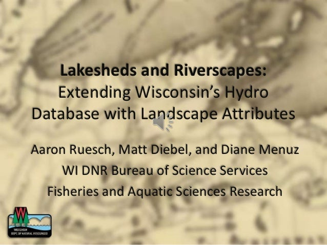 Lakesheds and Riverscapes: Extending Wisconsin's Hydro Database with Landscape Attributes Aaron Ruesch, Matt Diebel, and D...