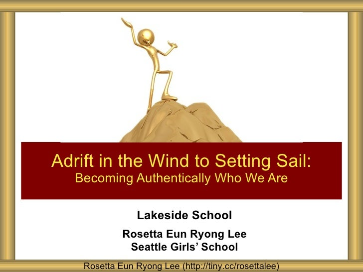 Adrift in the Wind to Setting Sail:   Becoming Authentically Who We Are                 Lakeside School             Rosett...