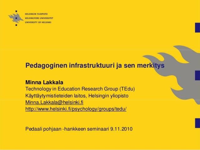Pedagoginen infrastruktuuri ja sen merkitys Minna Lakkala Technology in Education Research Group (TEdu) Käyttäytymistietei...