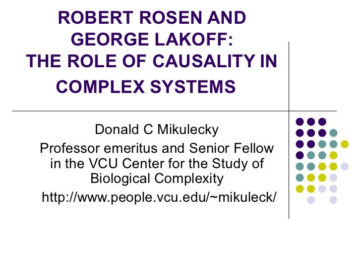 ROBERT ROSEN AND GEORGE LAKOFF: THE ROLE OF CAUSALITY IN COMPLEX SYSTEMS   Donald C Mikulecky Professor emeritus and Senio...