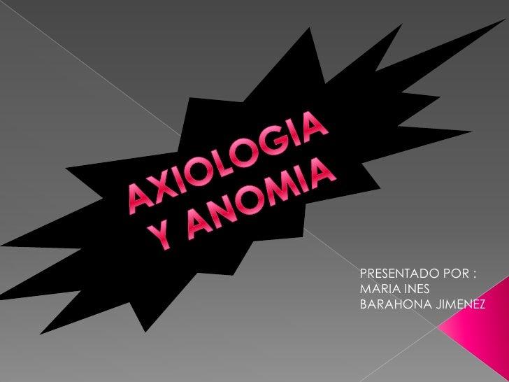 AXIOLOGIA Y ANOMIA <br />PRESENTADO POR : <br />MARIA INES BARAHONA JIMENEZ<br />