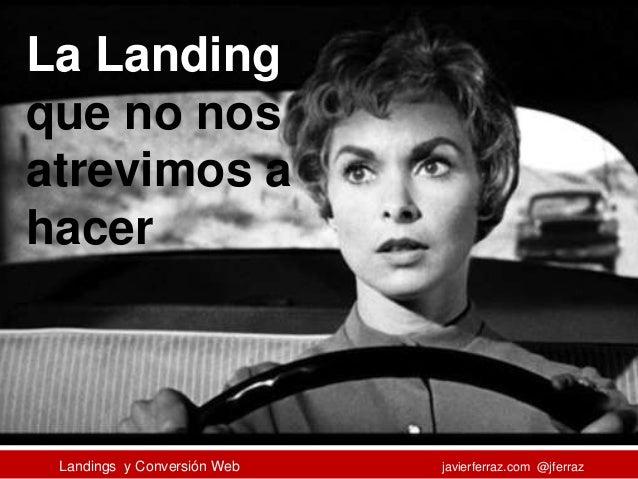 Landings y Conversión Web javierferraz.com @jferraz La Landing que no nos atrevimos a hacer