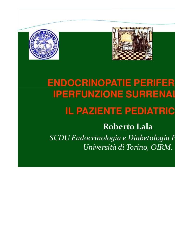 ENDOCRINOPATIE PERIFERICHE: IPERFUNZIONE SURRENALICA    IL PAZIENTE PEDIATRICO               Roberto LalaSCDU Endocrinolog...