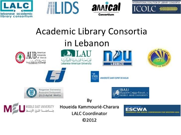 Academic Library Consortia     in Lebanon                 By     Houeida Kammourié-Charara          LALC Coordinator      ...