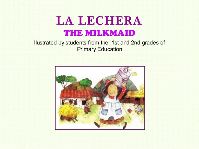 LA LECHERA           THE MILKMAIDIlustrated by students from the 1st and 2nd grades of                  Primary Education