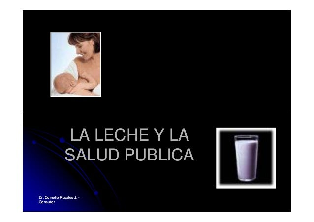 Dr. Cornelio Rosales J.Dr. Cornelio Rosales J. -- ConsultorConsultor LA LECHE Y LALA LECHE Y LA SALUD PUBLICASALUD PUBLICA