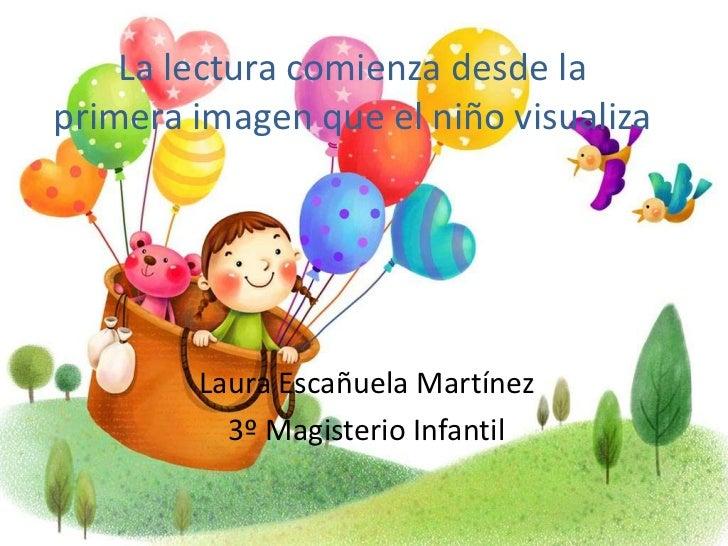 La lectura comienza desde laprimera imagen que el niño visualiza        Laura Escañuela Martínez          3º Magisterio In...