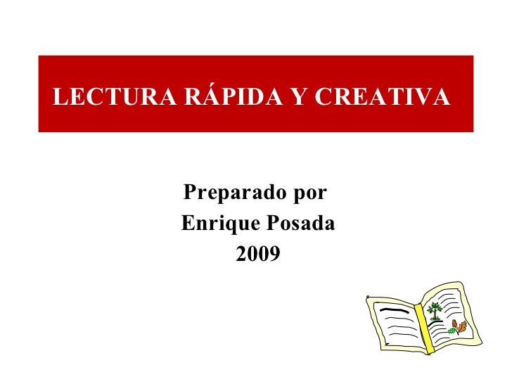 Preparado por  Enrique Posada 2009 LECTURA RÁPIDA Y CREATIVA