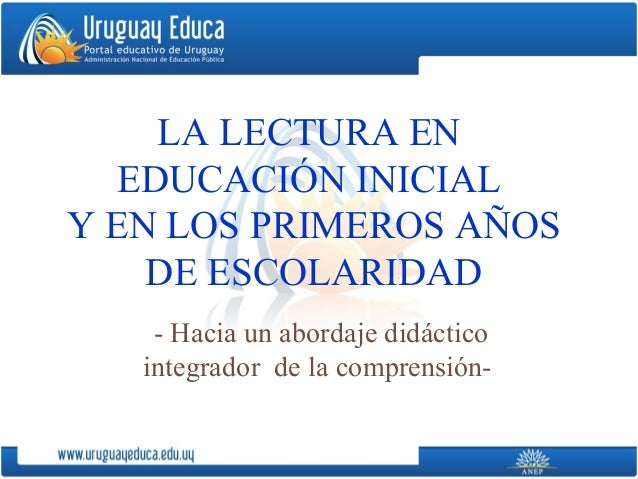 LA LECTURA EN   EDUCACIÓN INICIALY EN LOS PRIMEROS AÑOS    DE ESCOLARIDAD    - Hacia un abordaje didáctico   integrador de...