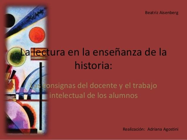 La lectura en la enseñanza de la historia: Las consignas del docente y el trabajo intelectual de los alumnos Beatriz Aisen...