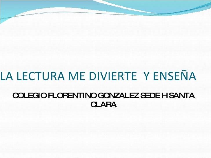 LA LECTURA ME DIVIERTE  Y ENSEÑA COLEGIO FLORENTINO GONZALEZ SEDE H SANTA CLARA