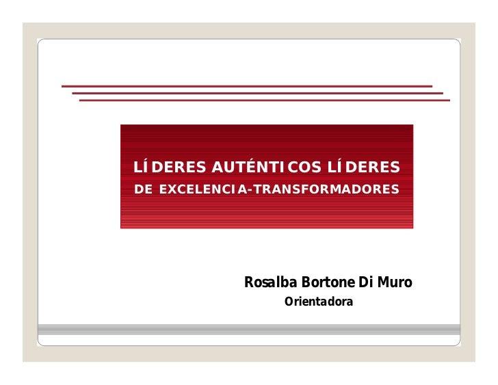LÍDERES AUTÉNTICOS LÍDERESDE EXCELENCIA-TRANSFORMADORES            Rosalba Bortone Di Muro                 Orientadora