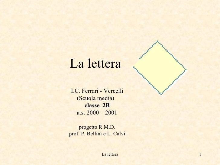 La lettera    I.C. Ferrari - Vercelli (Scuola media)  classe  2B a.s. 2000 – 2001 progetto R.M.D. prof. P. Bellini e L. Ca...