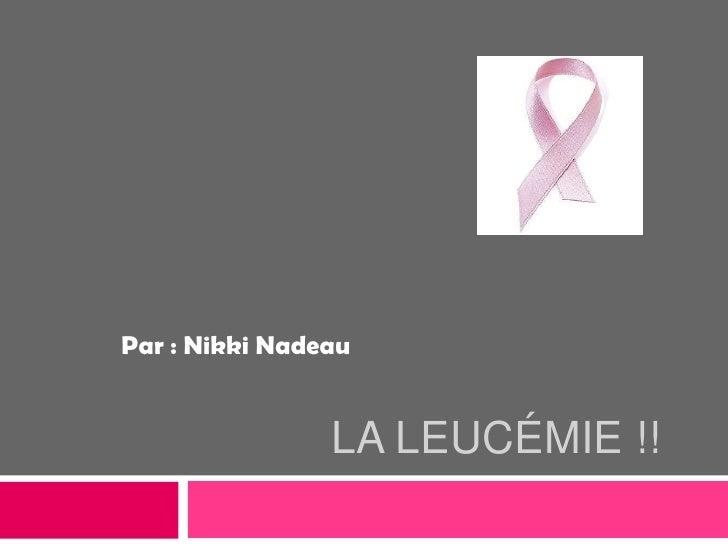 La Leucémie !!<br />Par : Nikki Nadeau<br />