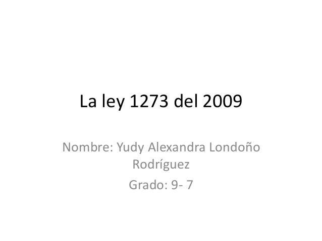 La ley 1273 del 2009 Nombre: Yudy Alexandra Londoño Rodríguez Grado: 9- 7