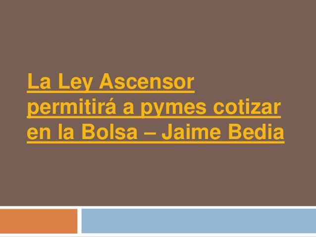 La Ley Ascensorpermitirá a pymes cotizaren la Bolsa – Jaime Bedia