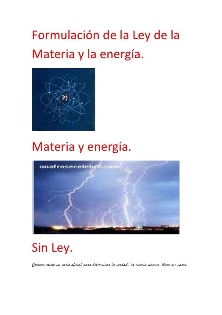 Formulación de la Ley de laMateria y la energía.Materia y energía.Sin Ley.Cuando existe un vacio oficial para determinar l...