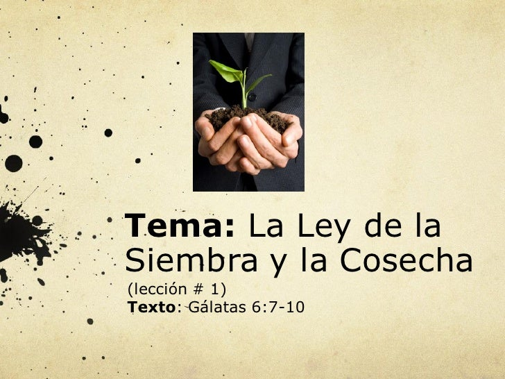 Tema: La Ley de laSiembra y la Cosecha(lección # 1)Texto: Gálatas 6:7-10