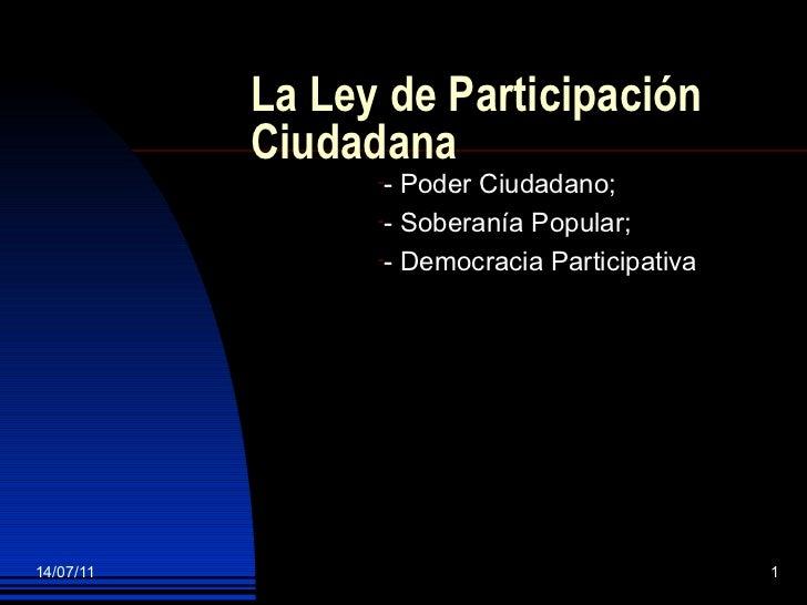 La Ley de Participación Ciudadana  <ul><li>- Poder Ciudadano; </li></ul><ul><li>- Soberanía Popular; </li></ul><ul><li>- D...