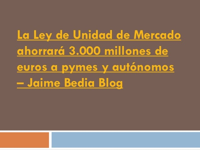 La Ley de Unidad de Mercadoahorrará 3.000 millones deeuros a pymes y autónomos– Jaime Bedia Blog
