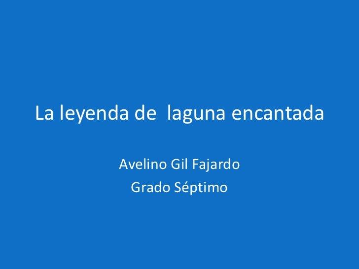 La leyenda de laguna encantada        Avelino Gil Fajardo         Grado Séptimo