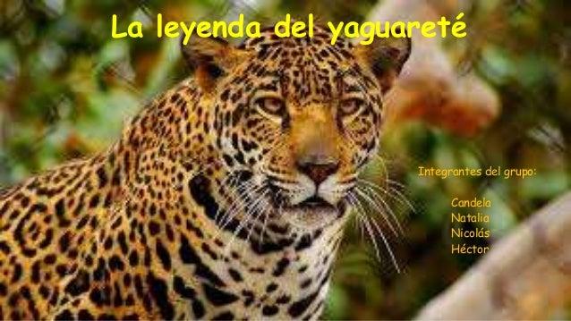 La leyenda del yaguareté Integrantes del grupo: Candela Natalia Nicolás Héctor