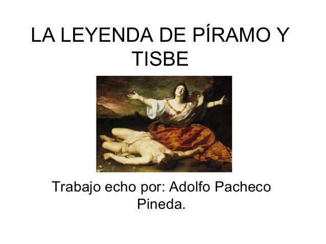 LA LEYENDA DE PÍRAMO Y TISBE  Trabajo echo por: Adolfo Pacheco Pineda.