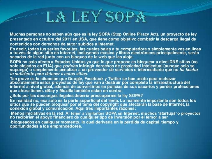 Muchas personas no saben aún que es la ley SOPA (Stop Online Piracy Act), un proyecto de leypresentado en octubre del 2011...