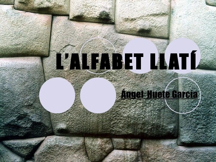 L'ALFABET LLATÍ Ángel  Huete García