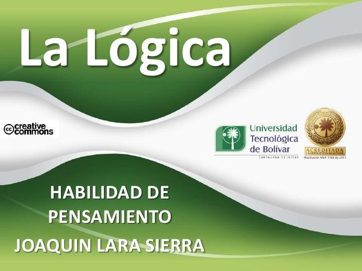 La Lógica   HABILIDAD DE   PENSAMIENTOJOAQUIN LARA SIERRA