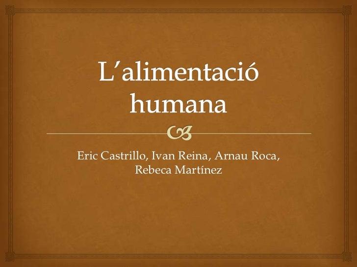 L'alimentació humana<br />Eric Castrillo, Ivan Reina, Arnau Roca, Rebeca Martínez<br />