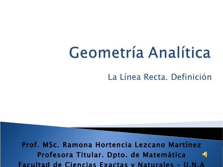 La Línea Recta. Definición Prof. MSc. Ramona Hortencia Lezcano Martínez Profesora Titular. Dpto. de Matemática Facultad de...